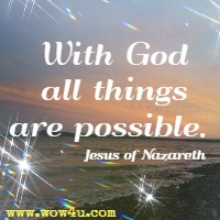 With God all things are possible. Jesus of Nazareth