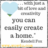 . . . with just a bit of love and creativity you can easily create a home. Kendell Fox