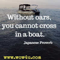 Without oars, you cannot cross in a boat. Japanese Proverb