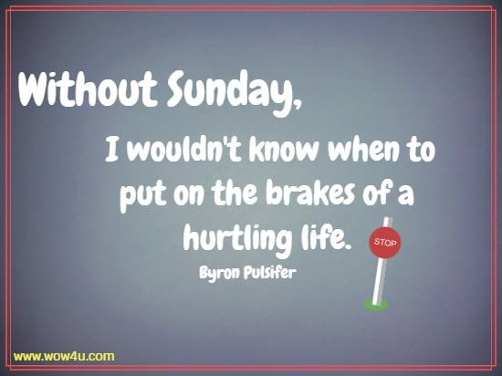 Without Sunday, I wouldn't know when to put on the brakes of a hurtling life.   Byron Pulsifer