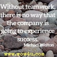 Without teamwork, there is no way that the company is going to experience  success. Michael Welton