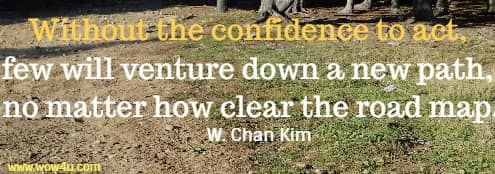 Without the confidence to act, few will venture down a new path, no matter how clear the road map.  W. Chan Kim
