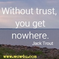 Without trust, you get nowhere. Jack Trout