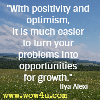 With positivity and optimism, it is much easier to turn your problems into opportunities for growth.  Ilya Alexi