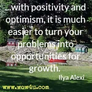 ...with positivity and optimism, it is much easier to turn your problems into opportunities for growth. Ilya Alexi