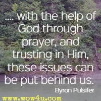 .... with the help of God through prayer, and trusting in Him, these issues can be put behind us.  Byron Pulsifer