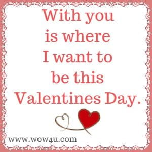 With you is where I want to be this Valentines Day.