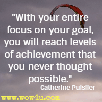 With your entire focus on your goal, you will reach levels of achievement that you never thought possible. Catherine Pulsifer