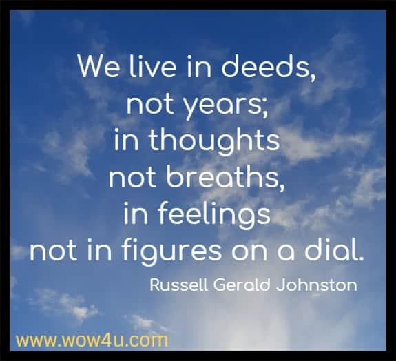 We live in deeds, not years; in thoughts not breaths, in feelings  not in figures on a dial. Russell Gerald Johnston