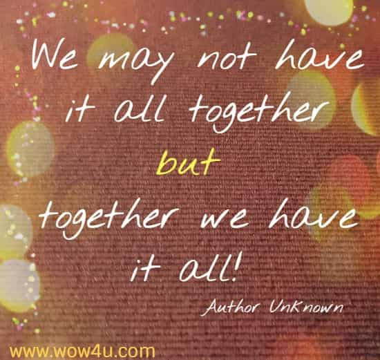 We may not have it all together but together we have it all!  Author Unknown
