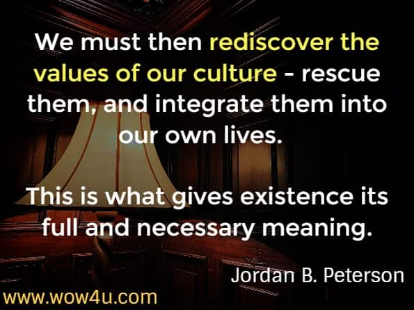 We must then rediscover the values of our culture - rescue them, and integrate them into our own lives.  This is what gives existence its full and necessary meaning. Jordan B. Peterson 12 rules for life.  Rule 4. Compare yourself to who you were yesterday, not who someone else is today