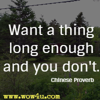Want a thing long enough and you don't. Chinese Proverb