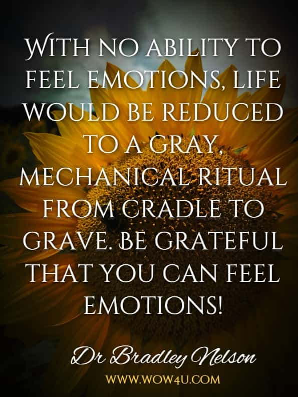 With no ability to feel emotions, life would be reduced to a gray, mechanical ritual from cradle to grave. Be grateful that you can feel emotions!Dr Bradley Nelson, The Emotion Code