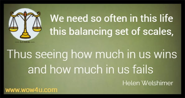 We need so often in this life this balancing set of scales, Thus seeing how much in us wins and how much in us fails Helen Welshimer