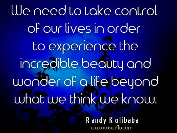 We need to take control of our lives in order to experience the incredible beauty and wonder of a life beyond what we think we know.Randy Kolibaba, The Lies Behind The Truth
