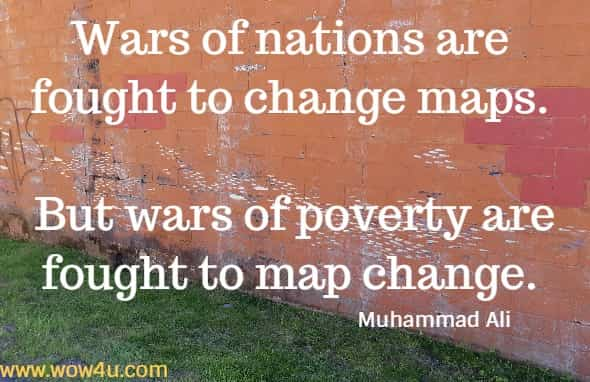 Wars of nations are fought to change maps. But wars of poverty are fought to map change.   Muhammad Ali