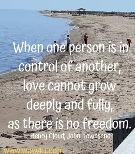 When one person is in control of another, love cannot grow deeply and fully, as there is no freedom.    Henry Cloud; John Townsend