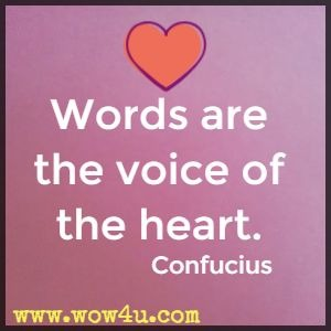 Words are the voice of the heart. Confucius