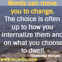 Words can move you to change. The choice is often up to how you internalize them and on what you choose to dwell. Shadonna Richard