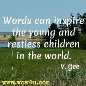 Words can inspire the young and restless children in the world. V. Gee