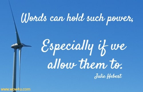 Words can hold such power, Especially if we allow them to. Julie Hebert