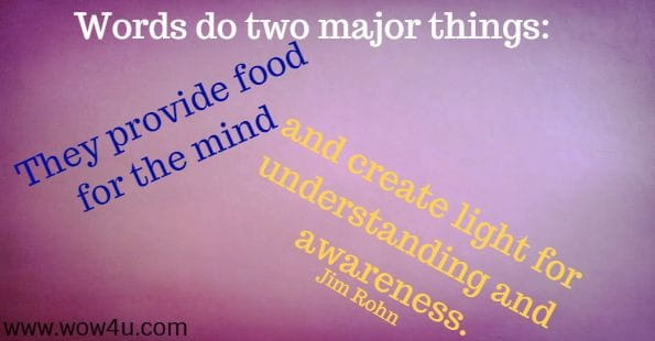Words do two major things: They provide food for the mind and create light for understanding and awareness. Jim Rohn