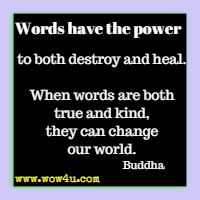 Words have the power to both destroy and heal. When words are both true and kind, they can change our world. Buddha