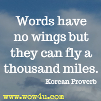 Words have no wings but they can fly a thousand miles. Korean Proverb