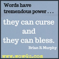 Words have  tremendous power . . .  they can curse and they can bless. Brian R Murphy