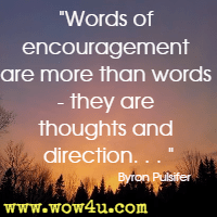 Words of encouragement are more than words - they are thoughts and direction. . .  Byron Pulsifer