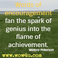 Words of encouragement fan the spark of genius into the flame of achievement. Wilferd Peterson