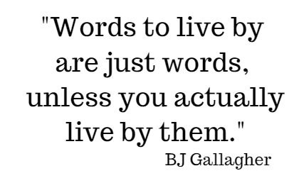 Words to live by are just words, unless you actually live by them. BJ Gallagher