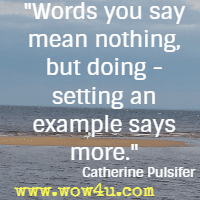 Words you say mean nothing, but doing - setting an example says more. Catherine Pulsifer