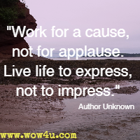 Work for a cause, not for applause. Live life to express, not to impress. Author Unknown