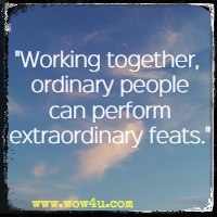 Working together, ordinary people can perform extraordinary feats.
