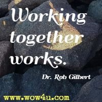 Working together works. Dr. Rob Gilbert