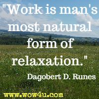 Work is man's most natural form of relaxation.  Dagobert D. Runes