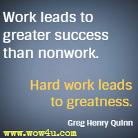 Work leads to greater success than nonwork. Hard work leads to greatness. Greg Henry Quinn