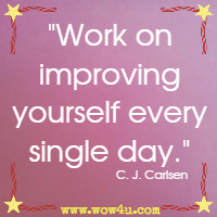 Work on improving yourself every single day. C. J. Carlsen