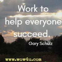 Work to help everyone succeed.  Gary Schulz