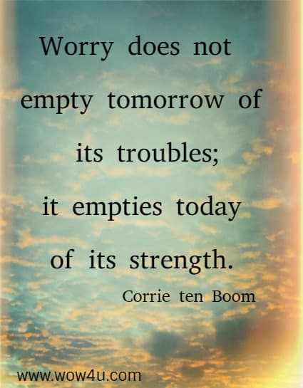 Worry does not empty tomorrow of its troubles; it empties today  of its strength. Corrie ten Boom