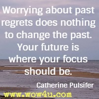 Worrying about past regrets does nothing to change the past.  Your future is where your focus should be. Catherine Pulsifer