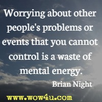 Worrying about other people's problems or events that you cannot control is a waste of mental energy. Brian Night