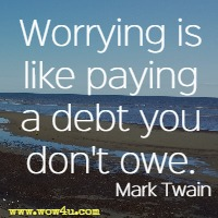 Worrying is like paying a debt you don't owe. Mark Twain