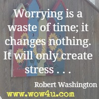 Worrying is a waste of time; it changes nothing. It will only create stress . . . Robert Washington