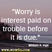 Worry is interest paid on trouble before it is due. William R. Inge