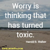 Worry is thinking that has turned toxic. Harold B. Walker