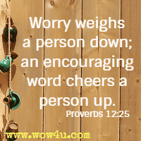 Worry weighs a person down; an encouraging word cheers a person up. Proverbs 12:25