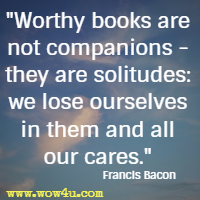Worthy books are not companions - they are solitudes: we lose ourselves in them and all our cares. Francis Bacon