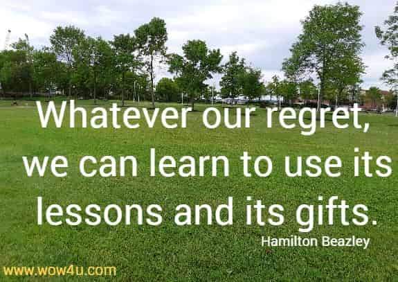 Whatever our regret, we can learn to use its lessons and its gifts.  Hamilton Beazley